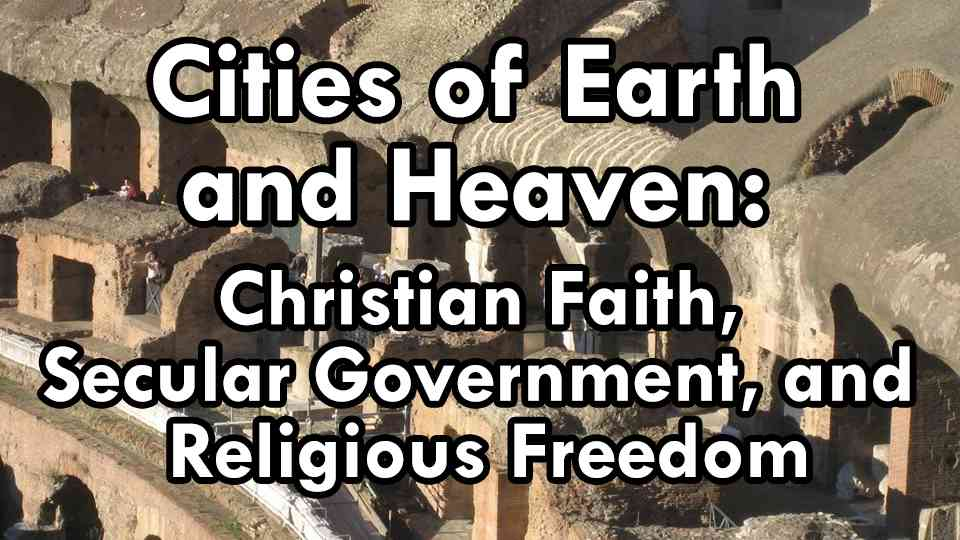 Cities of Earth and Heaven: Christian Faith, Secular Government, and Religious Freedom