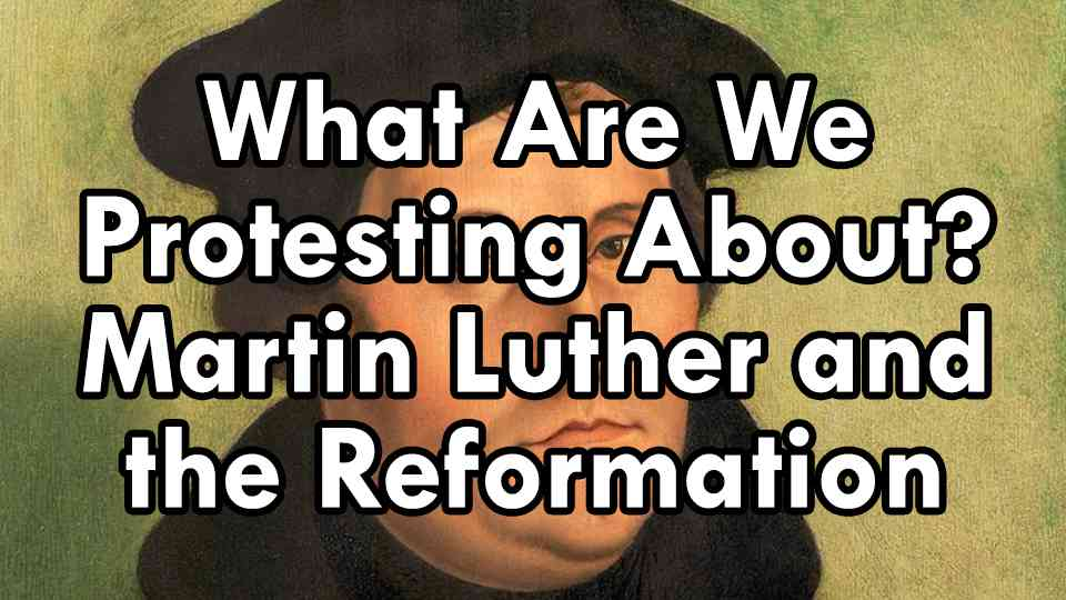 What Are We Protesting About? Martin Luther and the Reformation